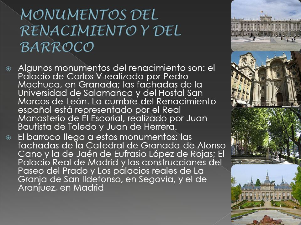 Algunos monumentos del renacimiento son: el Palacio de Carlos V realizado por Pedro Machuca, en Granada; las fachadas de la Universidad de Salamanca y