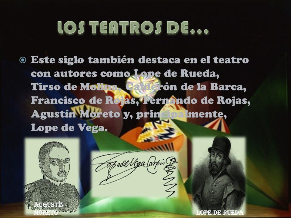 Este siglo también destaca en el teatro con autores como Lope de Rueda, Tirso de Molina, Calderón de la Barca, Francisco de Rojas, Fernando de Rojas,