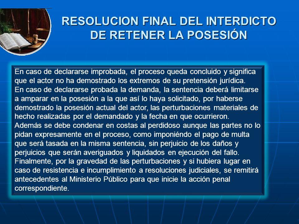 RESOLUCION FINAL DEL INTERDICTO DE RETENER LA POSESIÓN En caso de declararse improbada, el proceso queda concluido y significa que el actor no ha demo