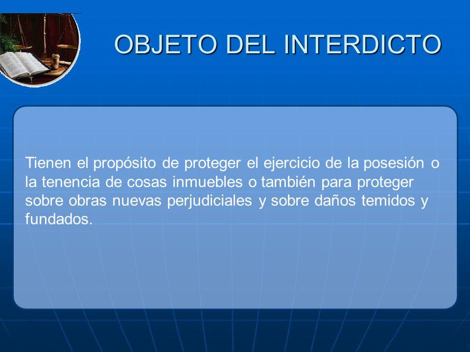 OBJETO DEL INTERDICTO Tienen el propósito de proteger el ejercicio de la posesión o la tenencia de cosas inmuebles o también para proteger sobre obras
