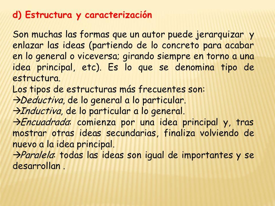 d) Estructura y caracterización Son muchas las formas que un autor puede jerarquizar y enlazar las ideas (partiendo de lo concreto para acabar en lo general o viceversa; girando siempre en torno a una idea principal, etc).