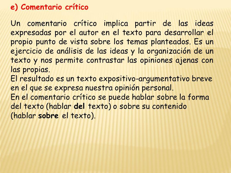 e) Comentario crítico Un comentario crítico implica partir de las ideas expresadas por el autor en el texto para desarrollar el propio punto de vista sobre los temas planteados.