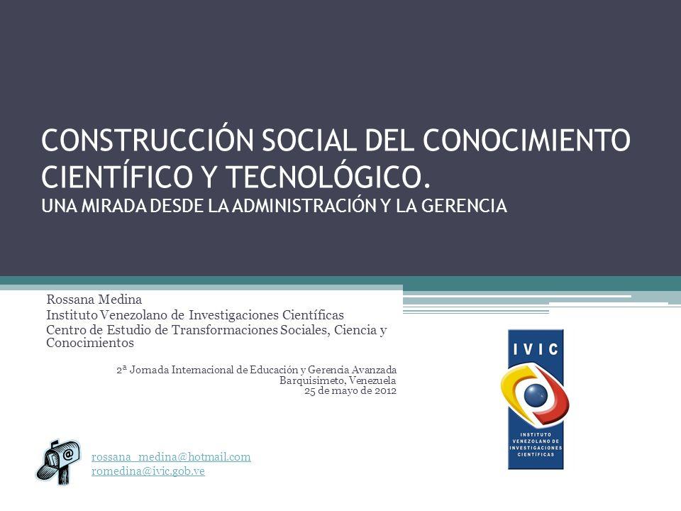 CONSTRUCCIÓN SOCIAL DEL CONOCIMIENTO CIENTÍFICO Y TECNOLÓGICO. UNA MIRADA DESDE LA ADMINISTRACIÓN Y LA GERENCIA Rossana Medina Instituto Venezolano de