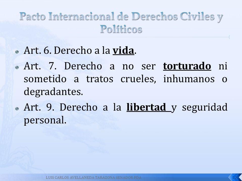 Art. 6. Derecho a la vida. Art. 7. Derecho a no ser torturado ni sometido a tratos crueles, inhumanos o degradantes. Art. 9. Derecho a la libertad y s