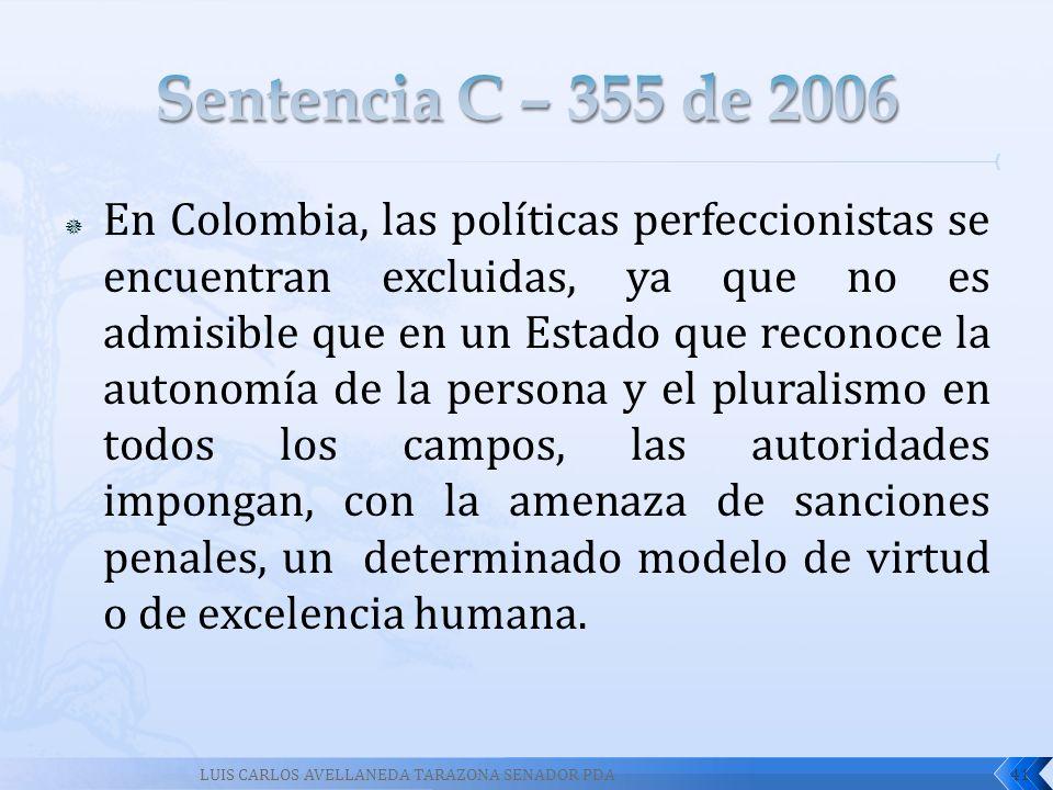 En Colombia, las políticas perfeccionistas se encuentran excluidas, ya que no es admisible que en un Estado que reconoce la autonomía de la persona y