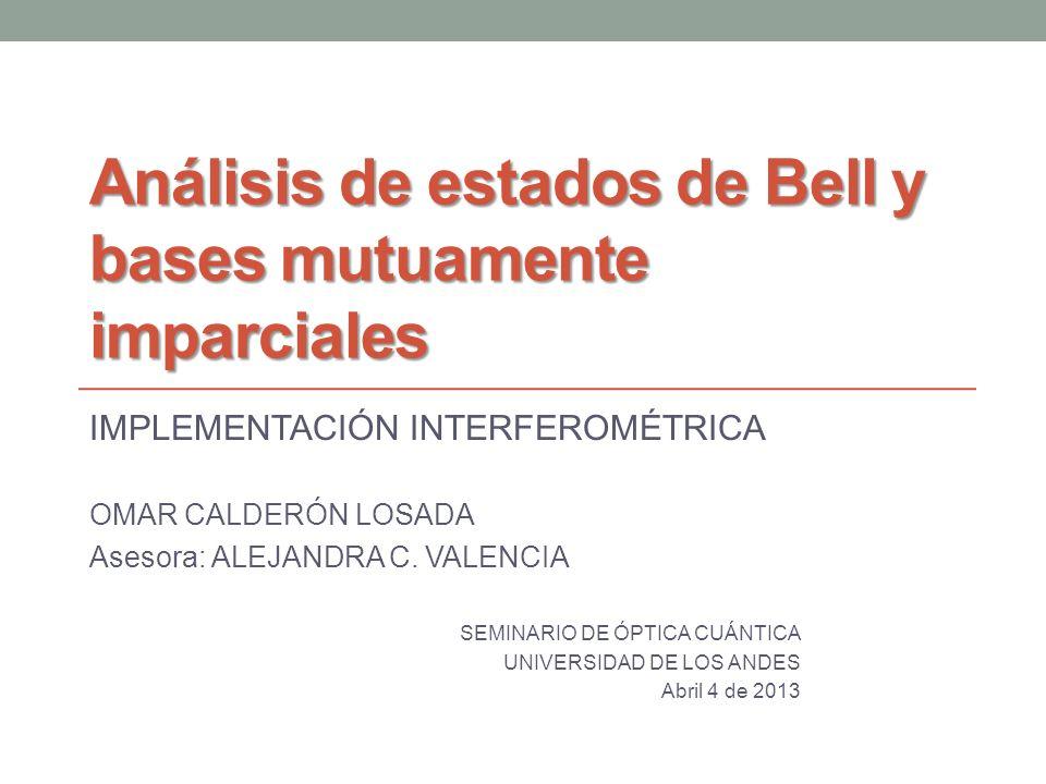 Análisis de estados de Bell y bases mutuamente imparciales IMPLEMENTACIÓN INTERFEROMÉTRICA OMAR CALDERÓN LOSADA Asesora: ALEJANDRA C. VALENCIA SEMINAR