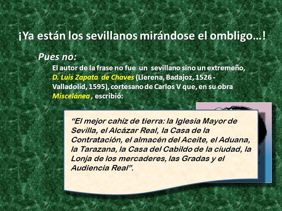 ¡Ya están los sevillanos mirándose el ombligo…! Pues no: El autor de la frase no fue un sevillano sino un extremeño, D. Luis Zapata de Chaves (Llerena
