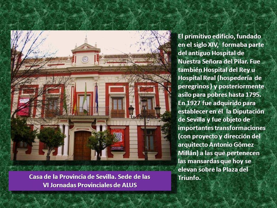 Casa de la Provincia de Sevilla. Sede de las VI Jornadas Provinciales de ALUS El primitivo edificio, fundado en el siglo XIV, formaba parte del antigu