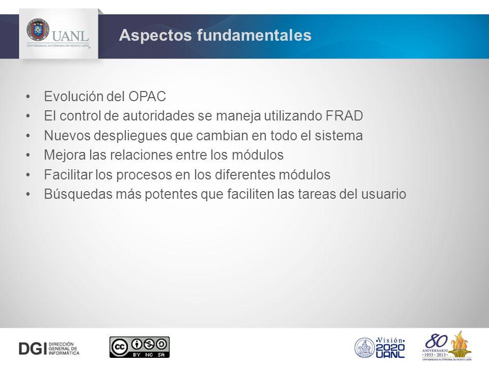 Evolución del OPAC El control de autoridades se maneja utilizando FRAD Nuevos despliegues que cambian en todo el sistema Mejora las relaciones entre los módulos Facilitar los procesos en los diferentes módulos Búsquedas más potentes que faciliten las tareas del usuario Aspectos fundamentales