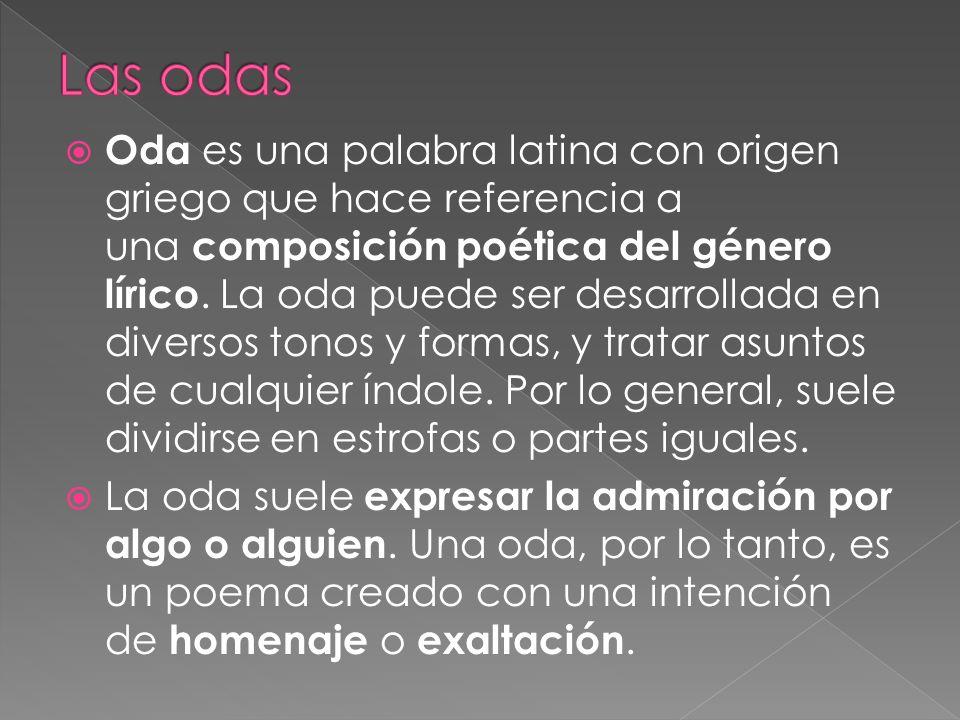 Oda es una palabra latina con origen griego que hace referencia a una composición poética del género lírico. La oda puede ser desarrollada en diversos