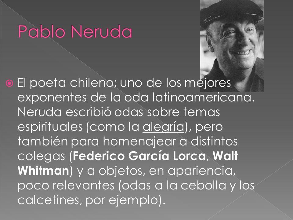 El poeta chileno; uno de los mejores exponentes de la oda latinoamericana. Neruda escribió odas sobre temas espirituales (como la alegría), pero tambi