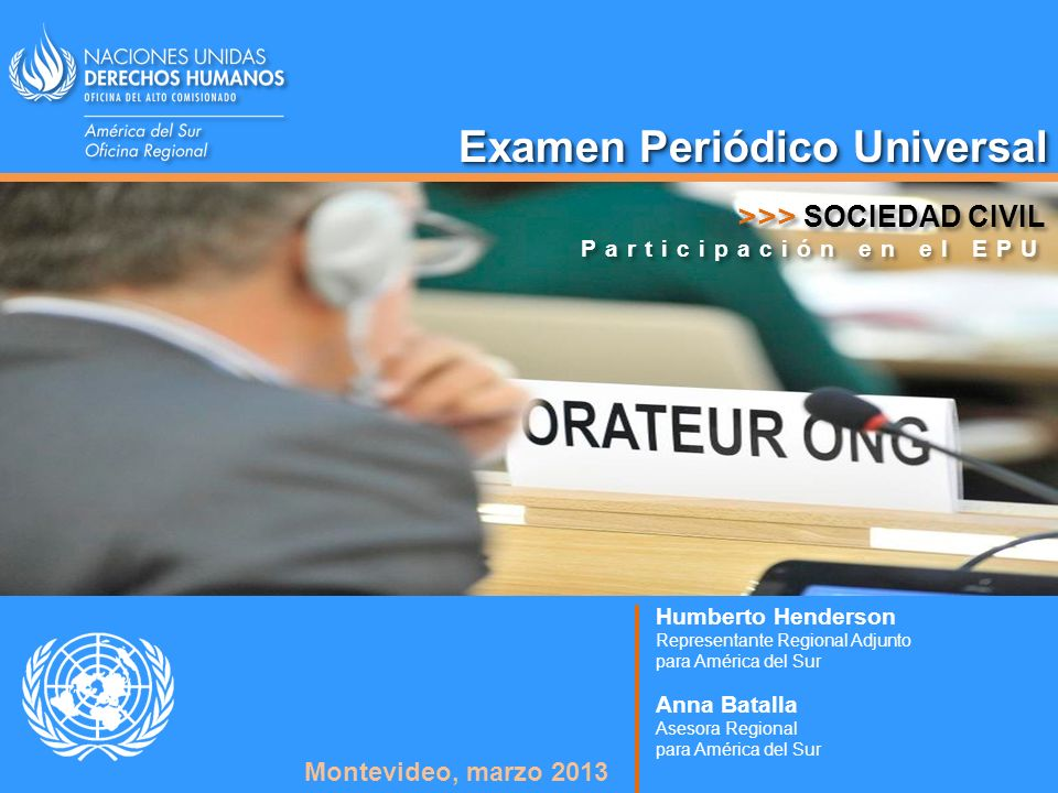 Examen Periódico Universal Humberto Henderson Representante Regional Adjunto para América del Sur Montevideo, marzo 2013 Anna Batalla Asesora Regional