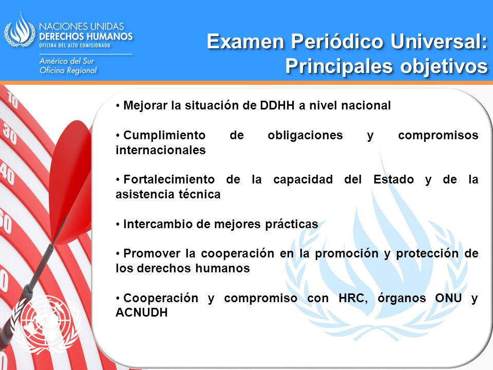 Examen Periódico Universal: Principales objetivos Examen Periódico Universal: Principales objetivos Mejorar la situación de DDHH a nivel nacional Cump