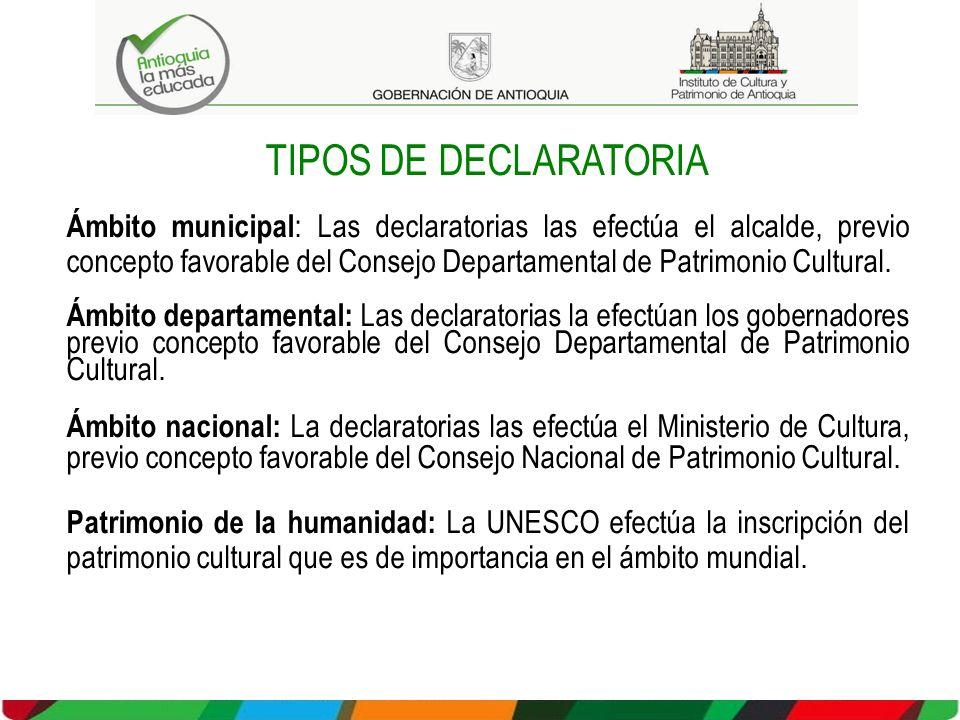 TIPOS DE DECLARATORIA Ámbito municipal : Las declaratorias las efectúa el alcalde, previo concepto favorable del Consejo Departamental de Patrimonio Cultural.