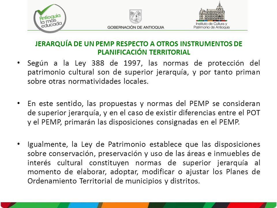 JERARQUÍA DE UN PEMP RESPECTO A OTROS INSTRUMENTOS DE PLANIFICACIÓN TERRITORIAL Según a la Ley 388 de 1997, las normas de protección del patrimonio cultural son de superior jerarquía, y por tanto priman sobre otras normatividades locales.