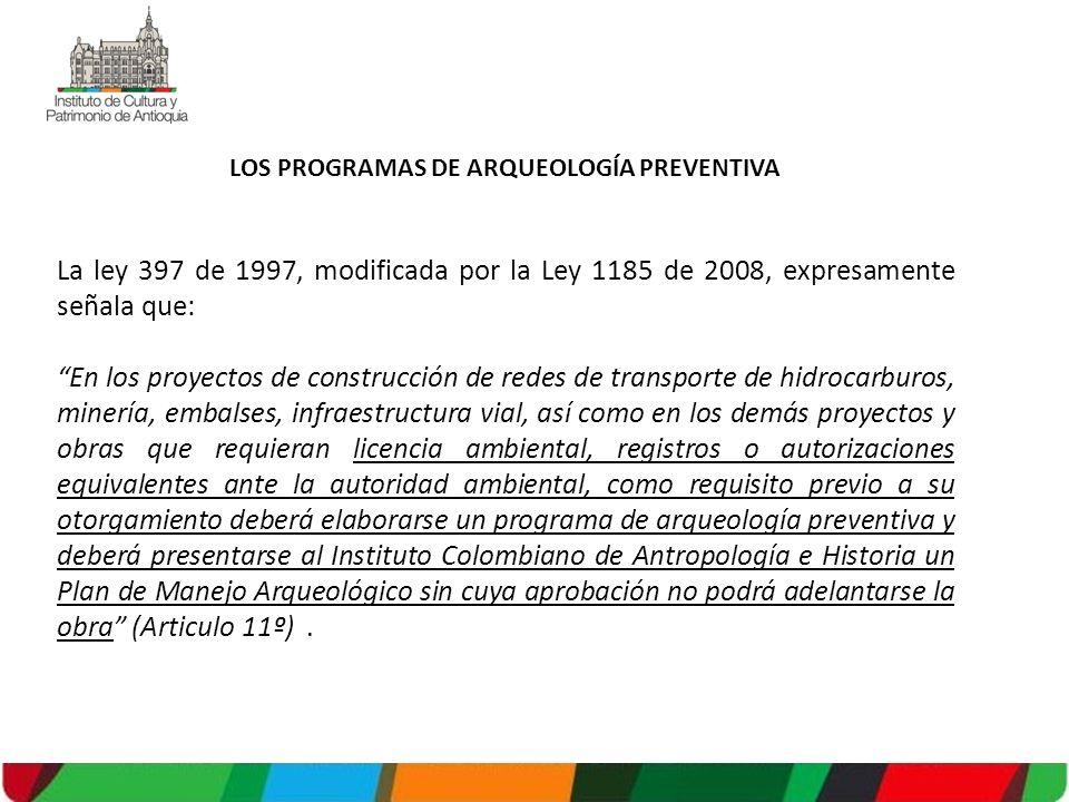 LOS PROGRAMAS DE ARQUEOLOGÍA PREVENTIVA La ley 397 de 1997, modificada por la Ley 1185 de 2008, expresamente señala que: En los proyectos de construcción de redes de transporte de hidrocarburos, minería, embalses, infraestructura vial, así como en los demás proyectos y obras que requieran licencia ambiental, registros o autorizaciones equivalentes ante la autoridad ambiental, como requisito previo a su otorgamiento deberá elaborarse un programa de arqueología preventiva y deberá presentarse al Instituto Colombiano de Antropología e Historia un Plan de Manejo Arqueológico sin cuya aprobación no podrá adelantarse la obra (Articulo 11º).