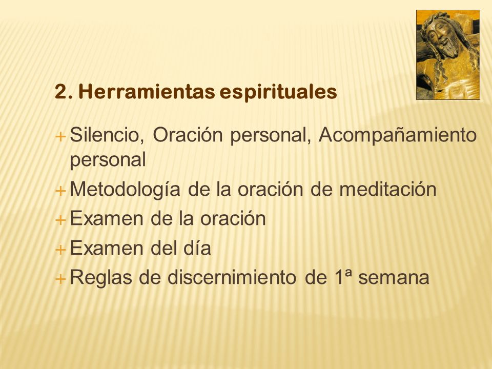 2. Herramientas espirituales Silencio, Oración personal, Acompañamiento personal Metodología de la oración de meditación Examen de la oración Examen d