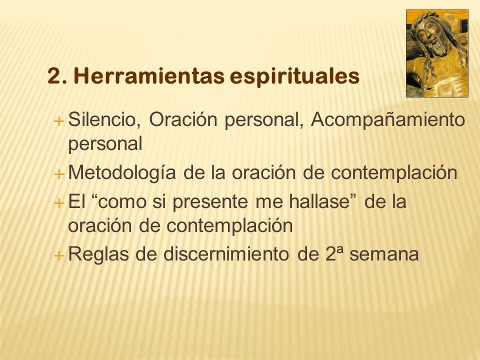 2. Herramientas espirituales Silencio, Oración personal, Acompañamiento personal Metodología de la oración de contemplación El como si presente me hal