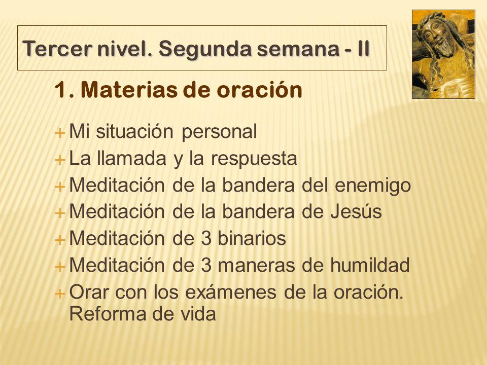 Tercer nivel. Segunda semana - II 1. Materias de oración Mi situación personal La llamada y la respuesta Meditación de la bandera del enemigo Meditaci