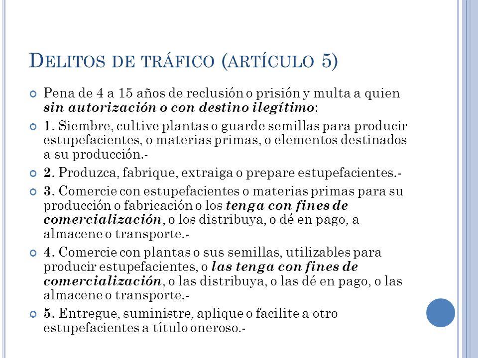 D ELITOS DE TRÁFICO ( ARTÍCULO 5) Pena de 4 a 15 años de reclusión o prisión y multa a quien sin autorización o con destino ilegítimo : 1. Siembre, cu
