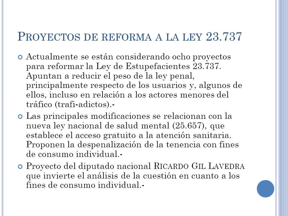 P ROYECTOS DE REFORMA A LA LEY 23.737 Actualmente se están considerando ocho proyectos para reformar la Ley de Estupefacientes 23.737. Apuntan a reduc