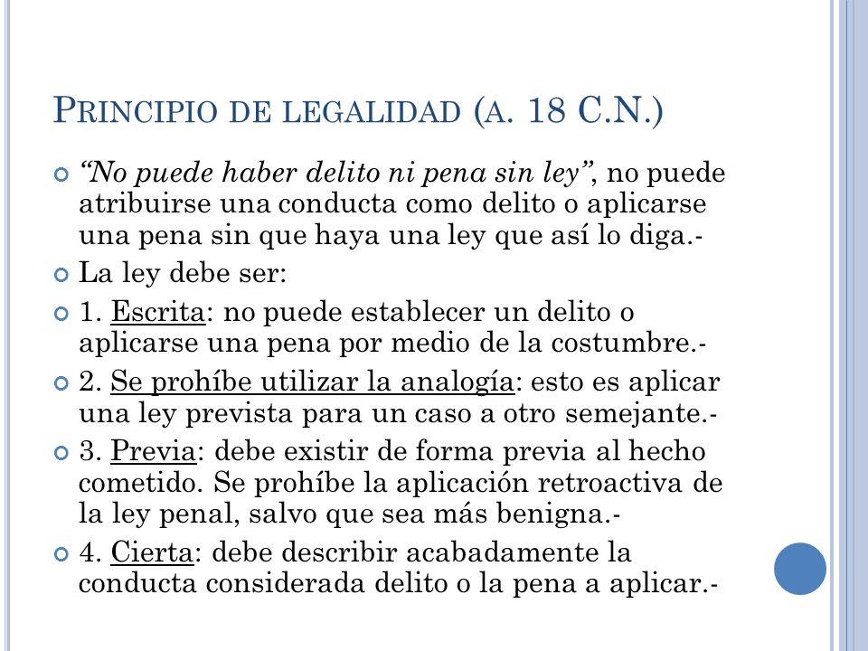 P RINCIPIO DE LEGALIDAD ( A. 18 C.N.) No puede haber delito ni pena sin ley, no puede atribuirse una conducta como delito o aplicarse una pena sin que