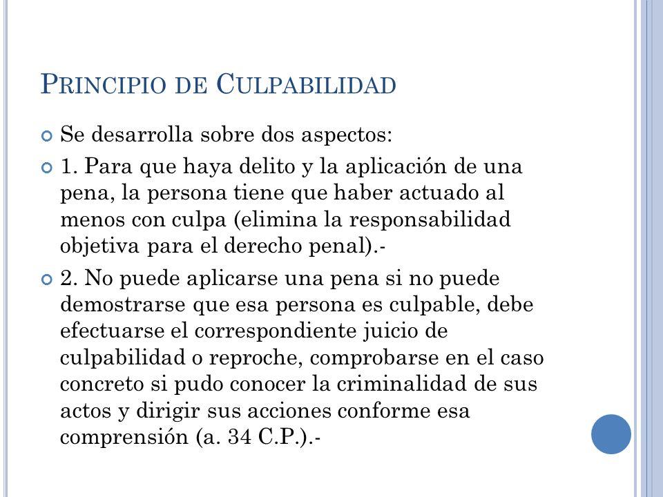P RINCIPIO DE C ULPABILIDAD Se desarrolla sobre dos aspectos: 1. Para que haya delito y la aplicación de una pena, la persona tiene que haber actuado