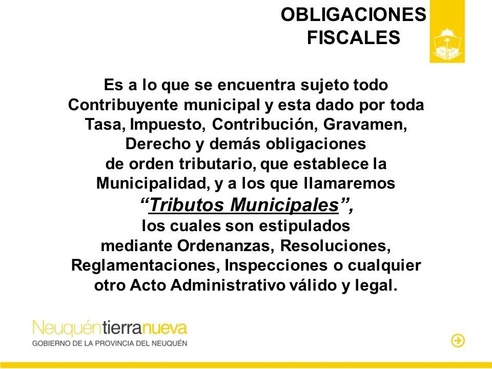 OBLIGACIONES FISCALES Es a lo que se encuentra sujeto todo Contribuyente municipal y esta dado por toda Tasa, Impuesto, Contribución, Gravamen, Derech