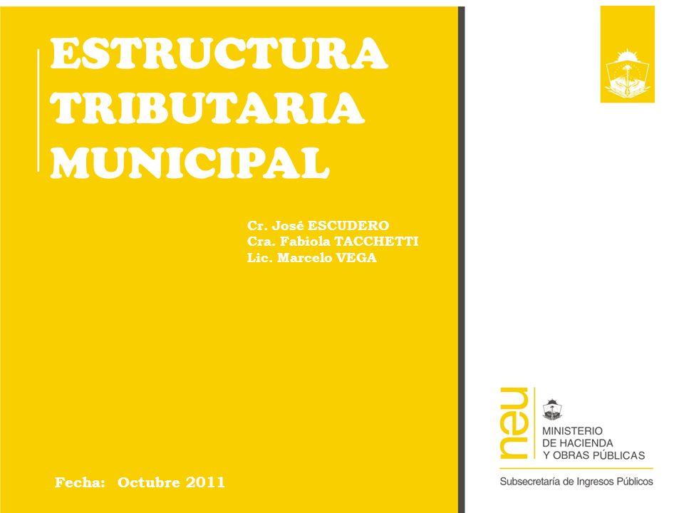 ESTRUCTURA TRIBUTARIA MUNICIPAL Fecha: Octubre 2011 Cr. José ESCUDERO Cra. Fabiola TACCHETTI Lic. Marcelo VEGA