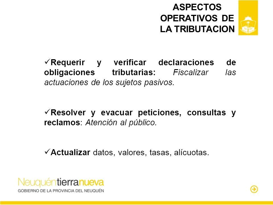 ASPECTOS OPERATIVOS DE LA TRIBUTACION Requerir y verificar declaraciones de obligaciones tributarias: Fiscalizar las actuaciones de los sujetos pasivo