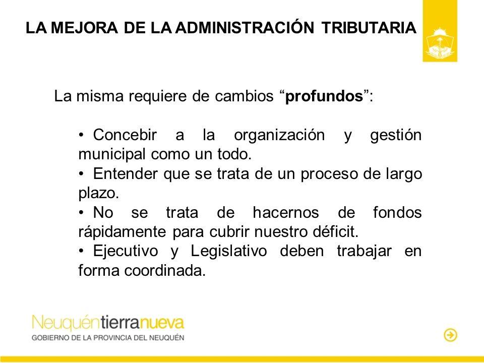 LA MEJORA DE LA ADMINISTRACIÓN TRIBUTARIA La misma requiere de cambios profundos: Concebir a la organización y gestión municipal como un todo. Entende