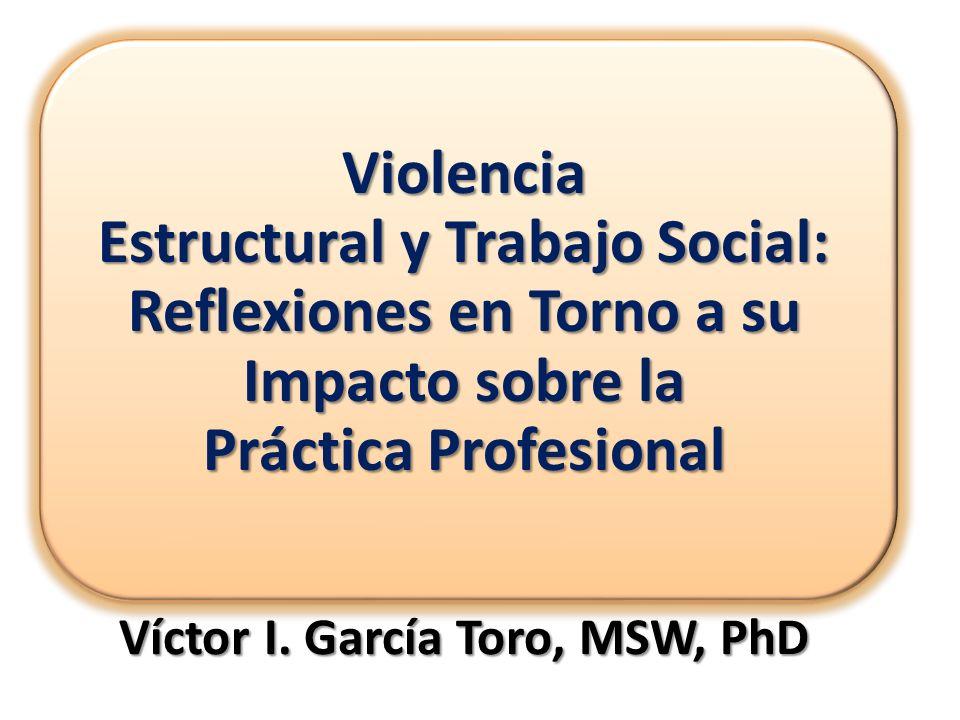 Víctor I. García Toro, MSW, PhD Violencia Estructural y Trabajo Social: Reflexiones en Torno a su Impacto sobre la Práctica Profesional