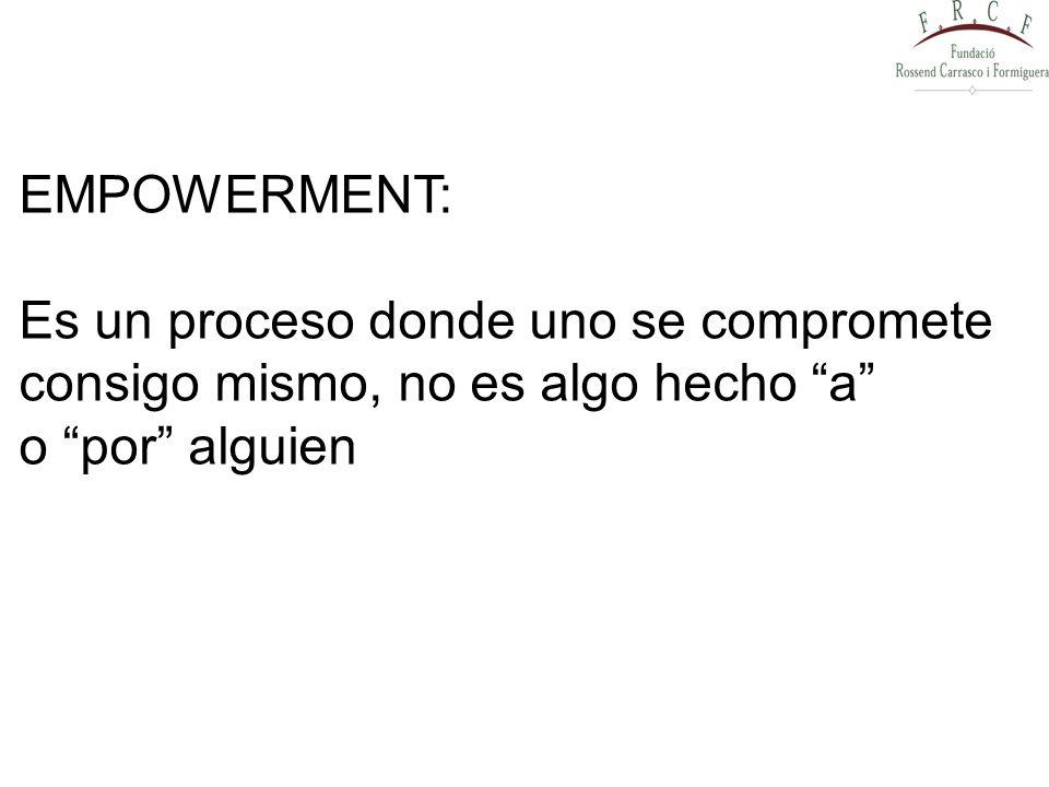 EMPOWERMENT: Es un proceso donde uno se compromete consigo mismo, no es algo hecho a o por alguien