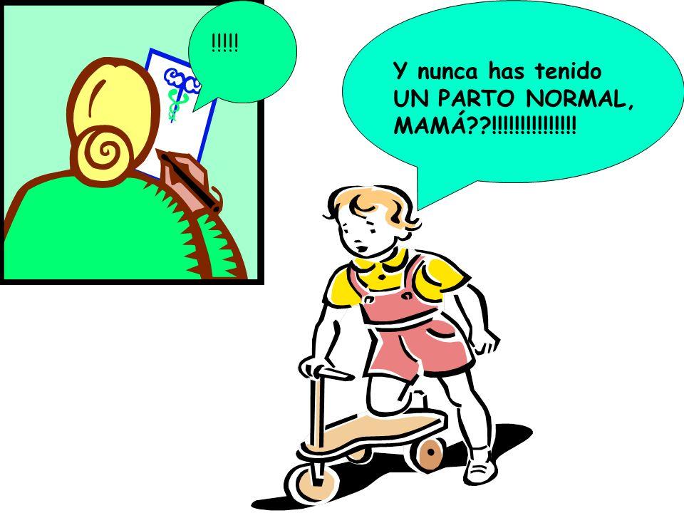 Y nunca has tenido UN PARTO NORMAL, MAMÁ??!!!!!!!!!!!!!!! !!!!!