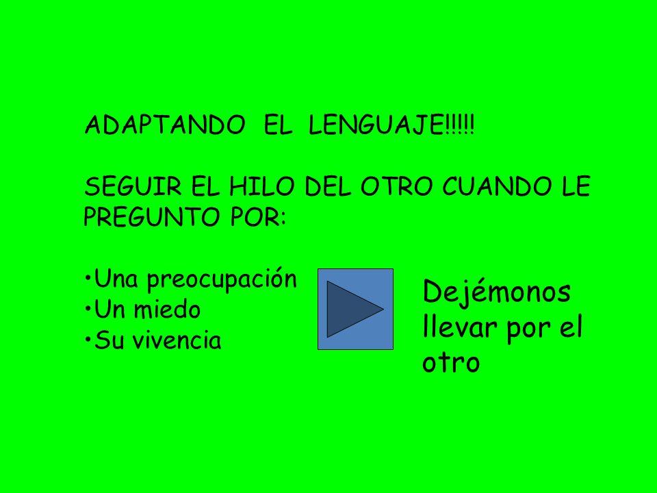 ADAPTANDO EL LENGUAJE!!!!! SEGUIR EL HILO DEL OTRO CUANDO LE PREGUNTO POR: Una preocupación Un miedo Su vivencia Dejémonos llevar por el otro