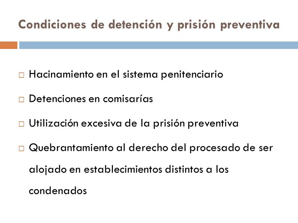 Condiciones de detención y prisión preventiva Hacinamiento en el sistema penitenciario Detenciones en comisarías Utilización excesiva de la prisión preventiva Quebrantamiento al derecho del procesado de ser alojado en establecimientos distintos a los condenados
