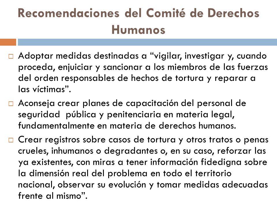 Recomendaciones del Comité de Derechos Humanos Adoptar medidas destinadas a vigilar, investigar y, cuando proceda, enjuiciar y sancionar a los miembros de las fuerzas del orden responsables de hechos de tortura y reparar a las víctimas.