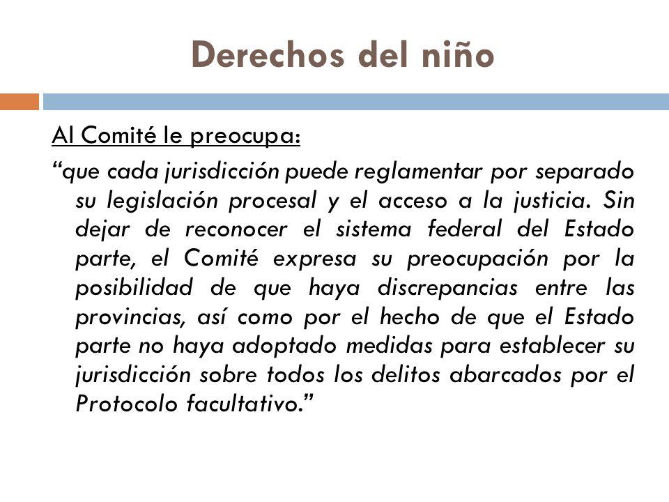 Derechos del niño Al Comité le preocupa: que cada jurisdicción puede reglamentar por separado su legislación procesal y el acceso a la justicia.