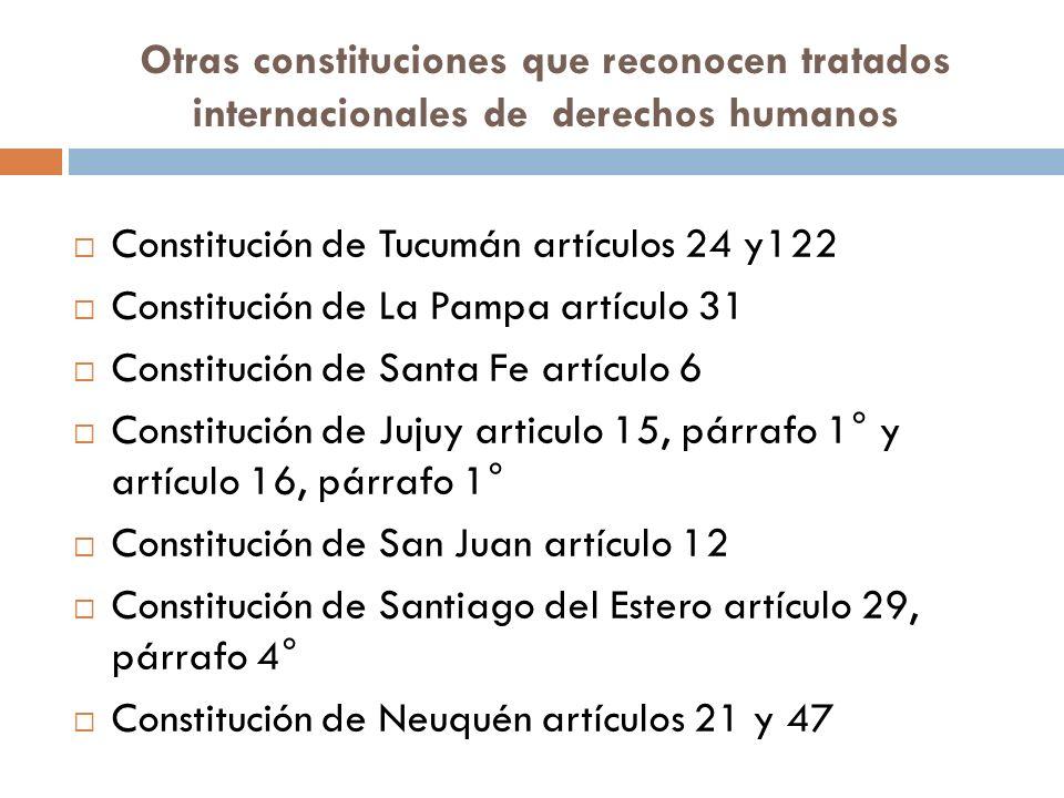 Otras constituciones que reconocen tratados internacionales de derechos humanos Constitución de Tucumán artículos 24 y122 Constitución de La Pampa artículo 31 Constitución de Santa Fe artículo 6 Constitución de Jujuy articulo 15, párrafo 1° y artículo 16, párrafo 1° Constitución de San Juan artículo 12 Constitución de Santiago del Estero artículo 29, párrafo 4° Constitución de Neuquén artículos 21 y 47