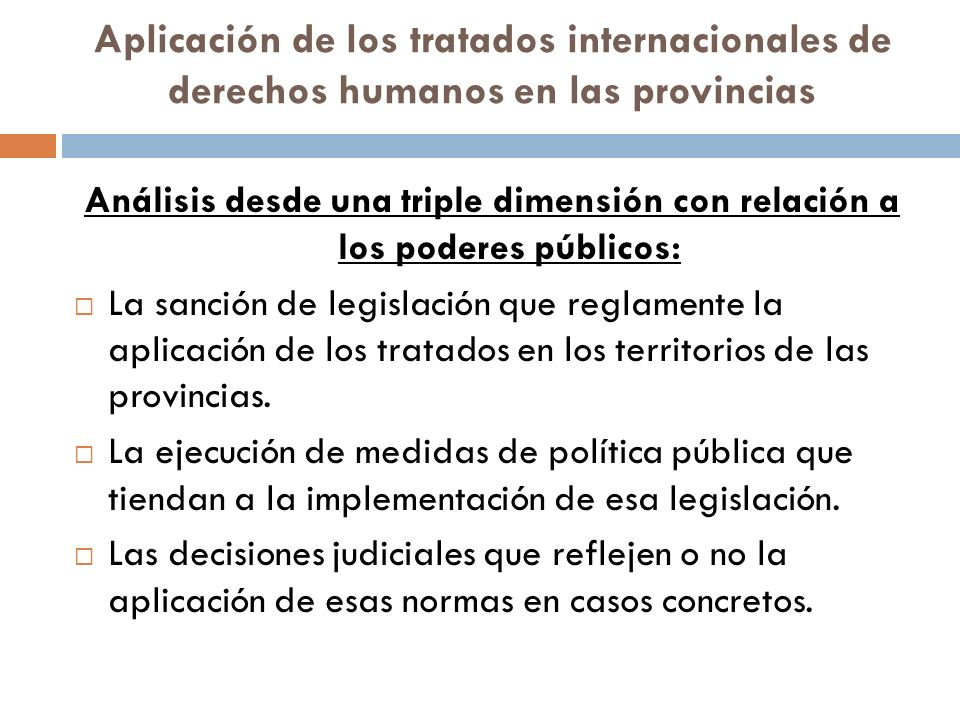Aplicación de los tratados internacionales de derechos humanos en las provincias Análisis desde una triple dimensión con relación a los poderes públicos: La sanción de legislación que reglamente la aplicación de los tratados en los territorios de las provincias.