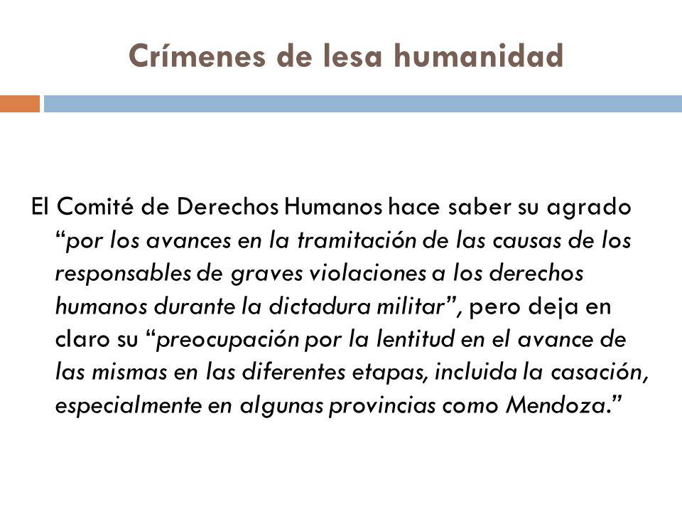 Crímenes de lesa humanidad El Comité de Derechos Humanos hace saber su agradopor los avances en la tramitación de las causas de los responsables de graves violaciones a los derechos humanos durante la dictadura militar, pero deja en claro su preocupación por la lentitud en el avance de las mismas en las diferentes etapas, incluida la casación, especialmente en algunas provincias como Mendoza.