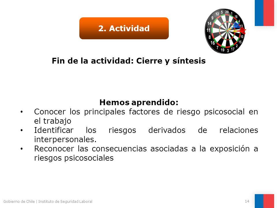 Gobierno de Chile   Instituto de Seguridad Laboral 14 Fin de la actividad: Cierre y síntesis 2. Actividad Hemos aprendido: Conocer los principales fac