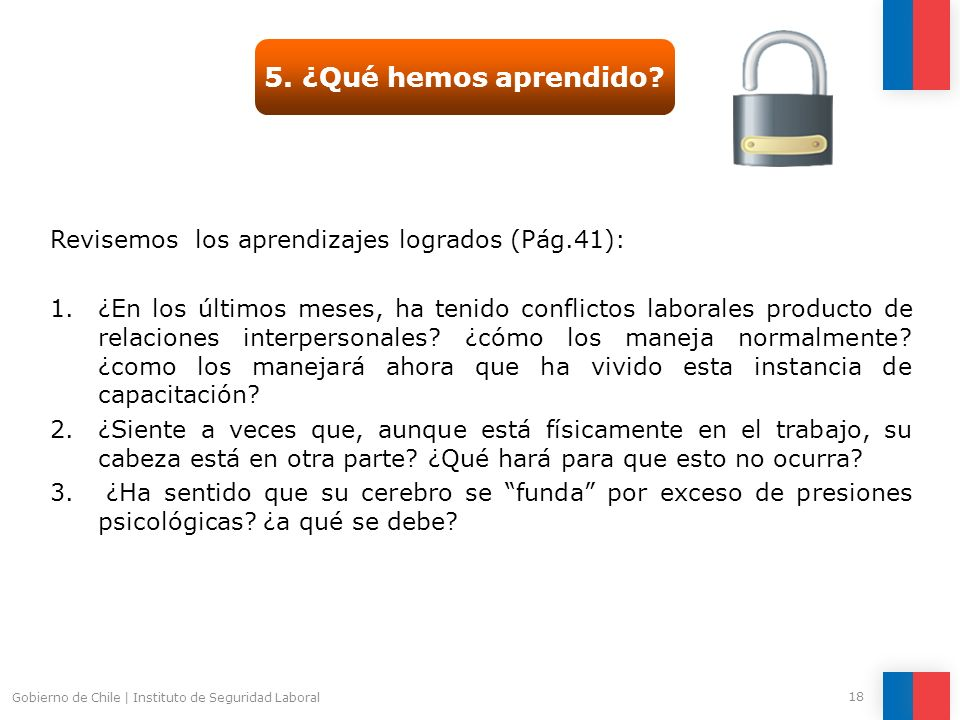 Gobierno de Chile   Instituto de Seguridad Laboral 18 5. ¿Qué hemos aprendido? Revisemos los aprendizajes logrados (Pág.41): 1.¿En los últimos meses,