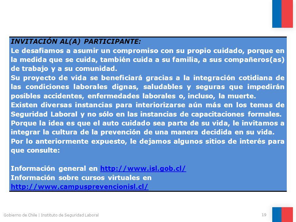 Gobierno de Chile | Instituto de Seguridad Laboral 19 INVITACIÓN AL(A) PARTICIPANTE: Le desafiamos a asumir un compromiso con su propio cuidado, porque en la medida que se cuida, también cuida a su familia, a sus compañeros(as) de trabajo y a su comunidad.