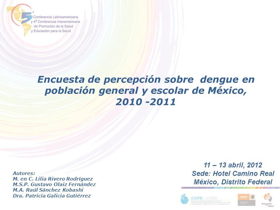 Encuesta de percepción sobre dengue en población general y escolar de México, 2010 -2011 Autores: M. en C. Lilia Rivero Rodríguez M.S.P. Gustavo Olaiz