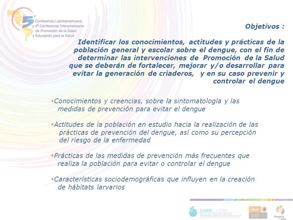 Objetivos : Identificar los conocimientos, actitudes y prácticas de la población general y escolar sobre el dengue, con el fin de determinar las inter