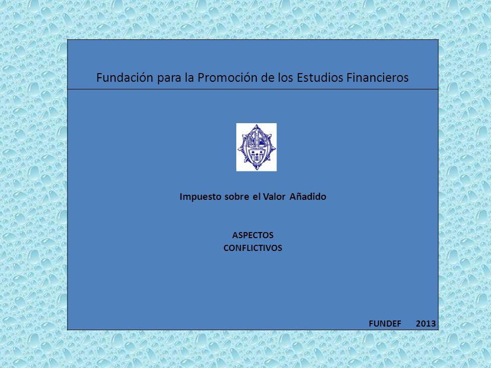 Fundación para la Promoción de los Estudios Financieros Impuesto sobre el Valor Añadido ASPECTOS CONFLICTIVOS FUNDEF 2013