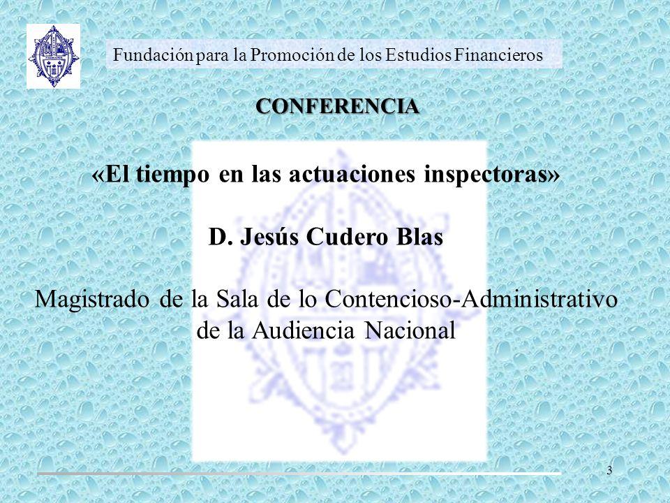 CONFERENCIA Fundación para la Promoción de los Estudios Financieros «El tiempo en las actuaciones inspectoras» D. Jesús Cudero Blas Magistrado de la S