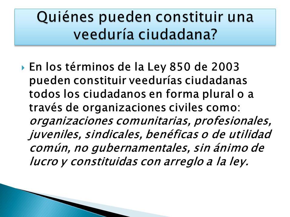 En los términos de la Ley 850 de 2003 pueden constituir veedurías ciudadanas todos los ciudadanos en forma plural o a través de organizaciones civiles como: organizaciones comunitarias, profesionales, juveniles, sindicales, benéficas o de utilidad común, no gubernamentales, sin ánimo de lucro y constituidas con arreglo a la ley.