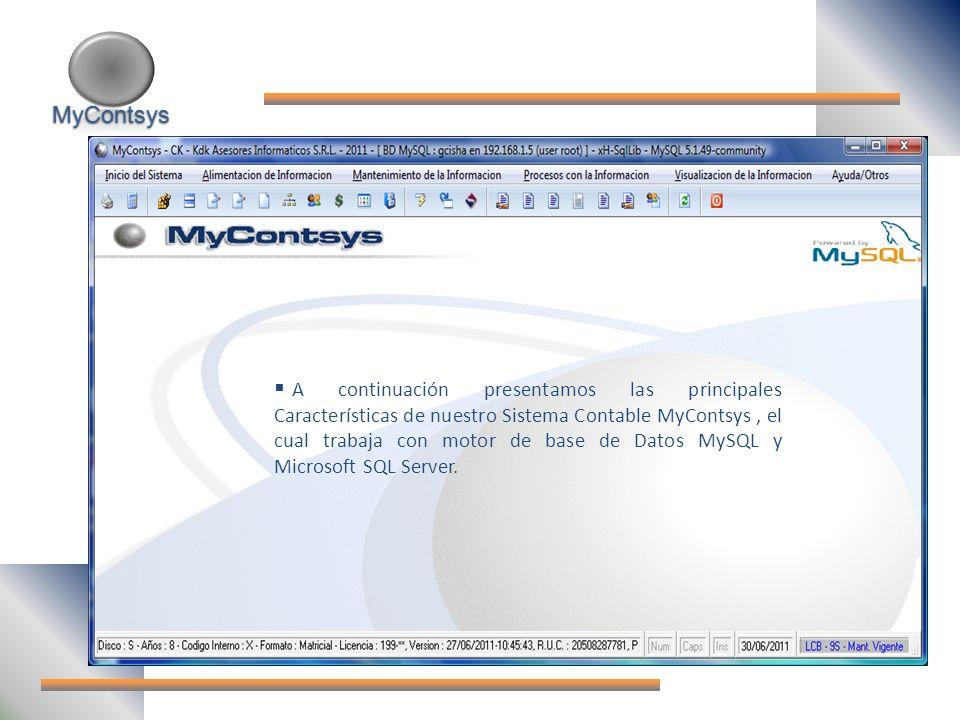 MyContsys MyContsys A continuación presentamos las principales Características de nuestro Sistema Contable MyContsys, el cual trabaja con motor de base de Datos MySQL y Microsoft SQL Server.